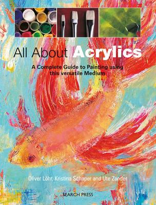 All About Acrylics By Lohr, Oliver/ Schaper, Kristina/ Zander, Ute
